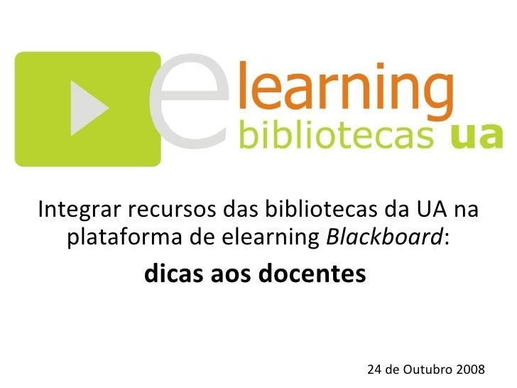 Integrar recursos das bibliotecas da UA na plataforma de elearning  Blackboard : dicas aos docentes  24 de Outubro 2008