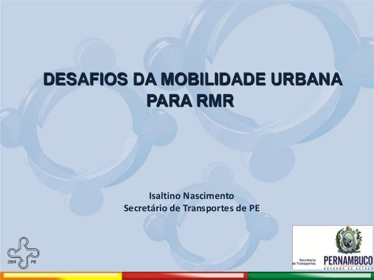 DESAFIOS DA MOBILIDADE URBANA          PARA RMR             Isaltino Nascimento       Secretário de Transportes de PE