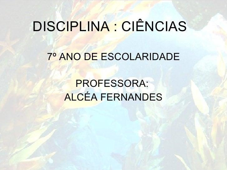 DISCIPLINA : CIÊNCIAS 7º ANO DE ESCOLARIDADE PROFESSORA:  ALCÉA FERNANDES