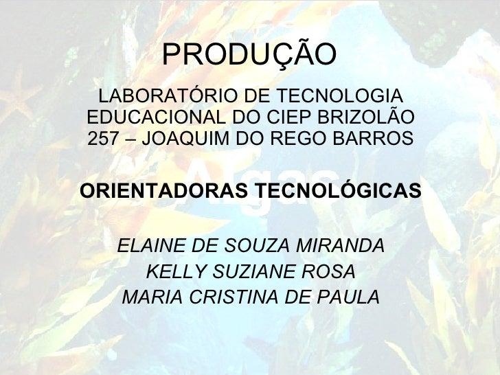 PRODUÇÃO LABORATÓRIO DE TECNOLOGIA EDUCACIONAL DO CIEP BRIZOLÃO 257 – JOAQUIM DO REGO BARROS ORIENTADORAS TECNOLÓGICAS ELA...