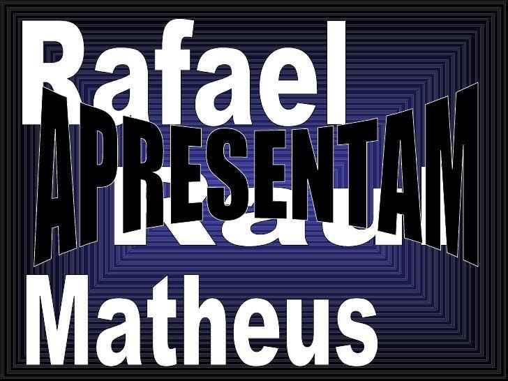 Rafael Raul Matheus APRESENTAM