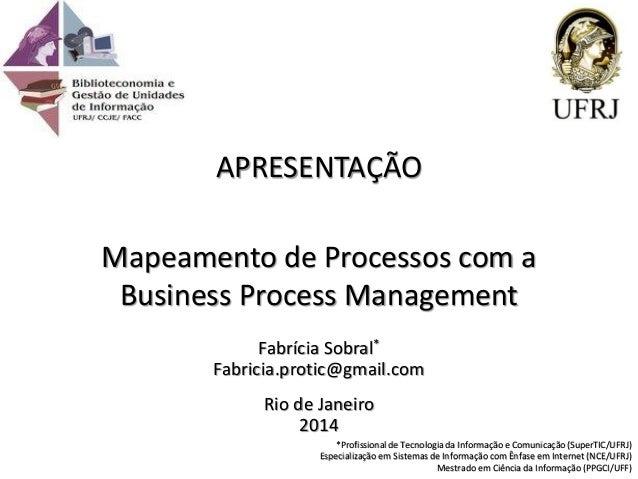 Fabrícia Sobral* Fabricia.protic@gmail.com Rio de Janeiro 2014 APRESENTAÇÃO Mapeamento de Processos com a Business Process...