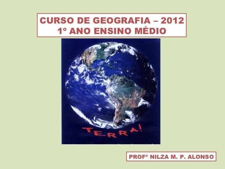CURSO DE GEOGRAFIA – 2012 1º ANO ENSINO MÉDIO PROFª NILZA M. P. ALONSO