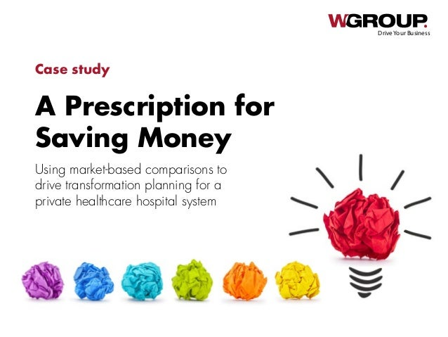 A Prescription for Saving Money Drive Your Business Case study Using market-based comparisons to drive transformation plan...