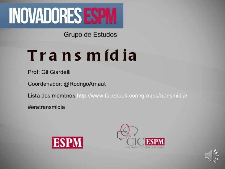 Transmídia Prof: Gil Giardelli Coordenador: @RodrigoArnaut  Lista dos membros  http://www.facebook.com/groups/transmidia/ ...
