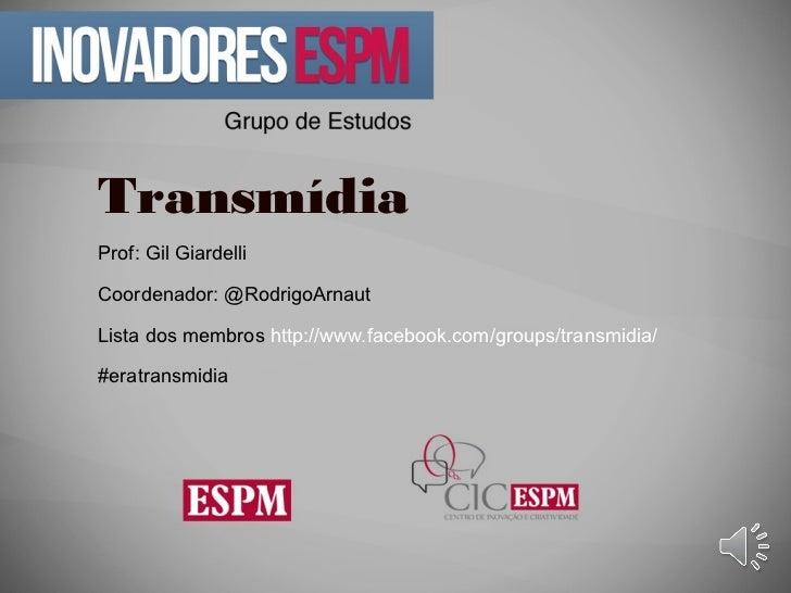 TransmídiaProf: Gil GiardelliCoordenador: @RodrigoArnautLista dos membros http://www.facebook.com/groups/transmidia/#eratr...