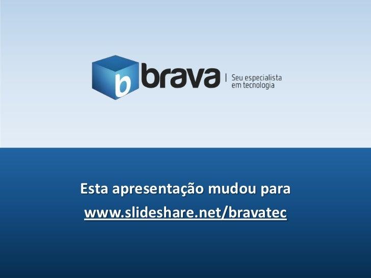 Esta apresentação mudou parawww.slideshare.net/bravatec