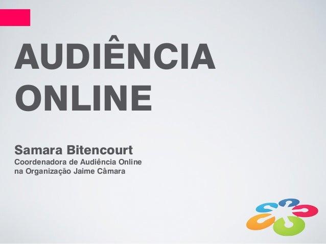 AUDIÊNCIAONLINESamara BitencourtCoordenadora de Audiência Onlinena Organização Jaime Câmara