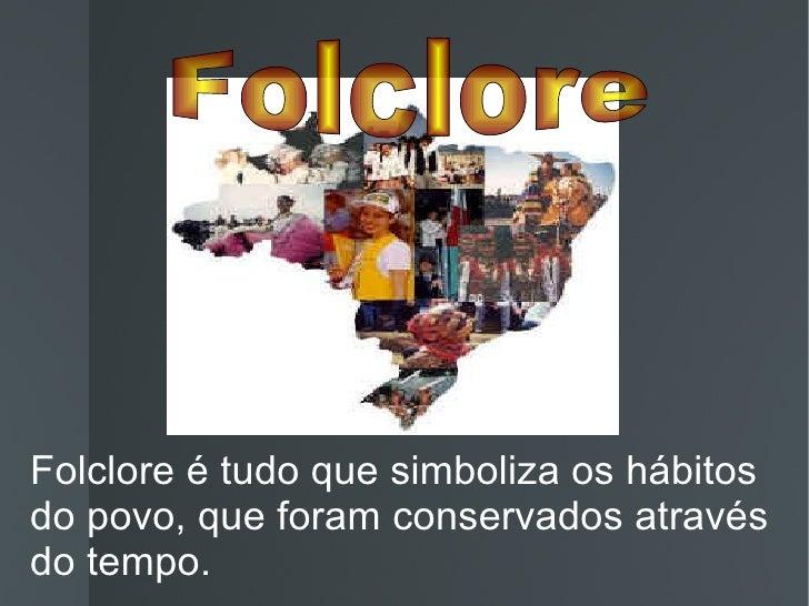 Folclore é tudo que simboliza os hábitos do povo, que foram conservados através do tempo. Folclore