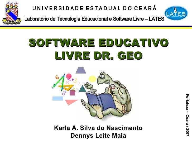 SOFTWARE EDUCATIVO LIVRE DR. GEO Fortaleza – Ceará / 2007 Karla A. Silva do Nascimento Dennys Leite Maia U N I V E R S I D...
