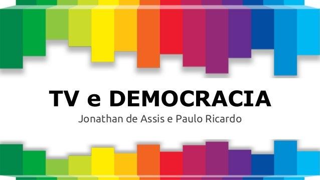 TV e DEMOCRACIA Jonathan de Assis e Paulo Ricardo