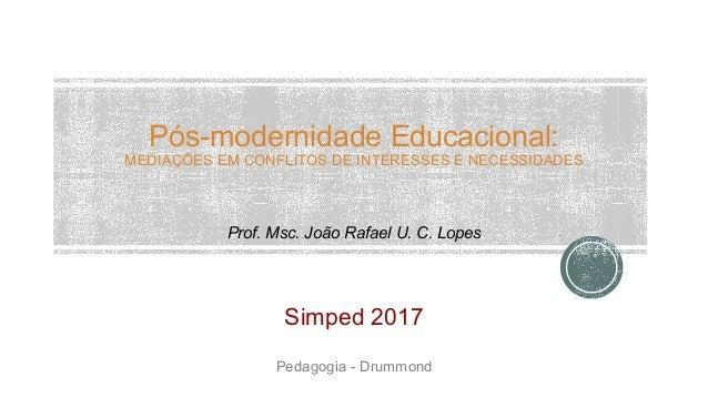Pós-modernidade Educacional: MEDIAÇÕES EM CONFLITOS DE INTERESSES E NECESSIDADES Prof. Msc. João Rafael U. C. Lopes Simped...