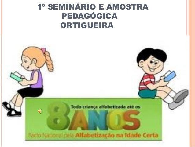 1º SEMINÁRIO E AMOSTRA PEDAGÓGICA ORTIGUEIRA