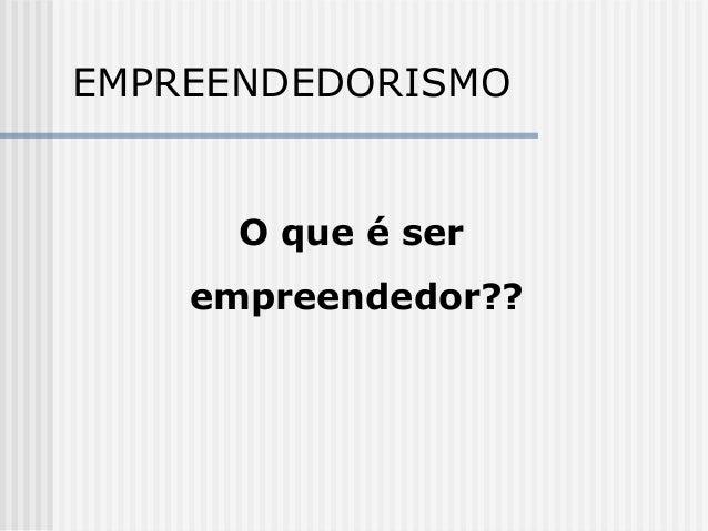 EMPREENDEDORISMO O que é ser empreendedor??