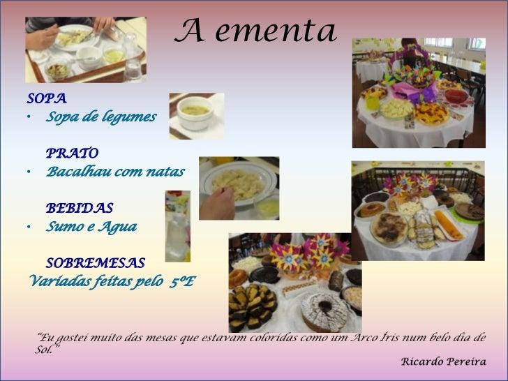 A ementaSOPA• Sopa de legumes    PRATO•   Bacalhau com natas    BEBIDAS•   Sumo e Agua    SOBREMESASVariadas feitas pelo 5ºE