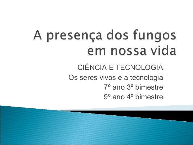 CIÊNCIA E TECNOLOGIA Os seres vivos e a tecnologia 7º ano 3º bimestre 9º ano 4º bimestre