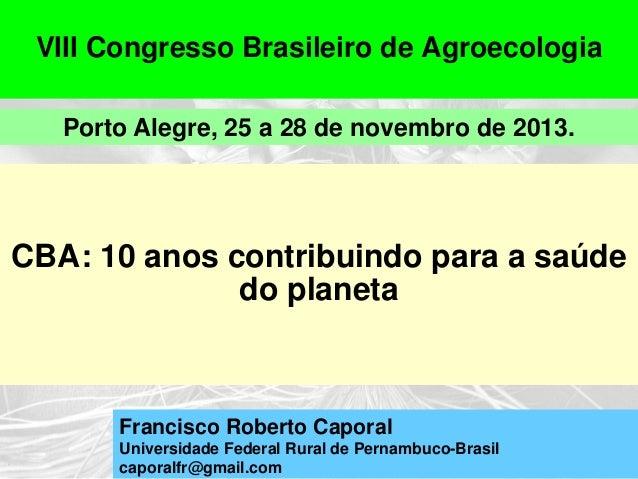 VIII Congresso Brasileiro de Agroecologia Porto Alegre, 25 a 28 de novembro de 2013.  CBA: 10 anos contribuindo para a saú...