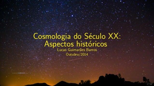Cosmologia do S´eculo XX: Aspectos hist´oricos Lucas Guimar˜aes Barros Outubro/2014 1 / 36