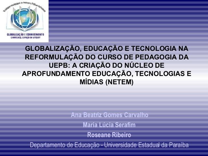 GLOBALIZAÇÃO, EDUCAÇÃO E TECNOLOGIA NA REFORMULAÇÃO DO CURSO DE PEDAGOGIA DA UEPB: A CRIAÇÃO DO NÚCLEO DE APROFUNDAMENTO E...