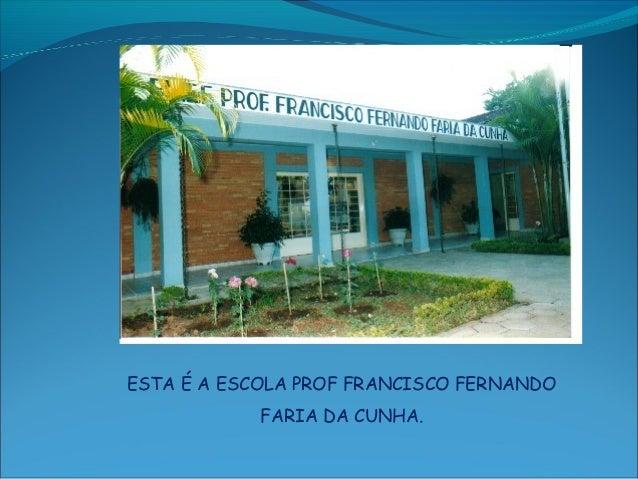 ESTA É A ESCOLA PROF FRANCISCO FERNANDO            FARIA DA CUNHA.