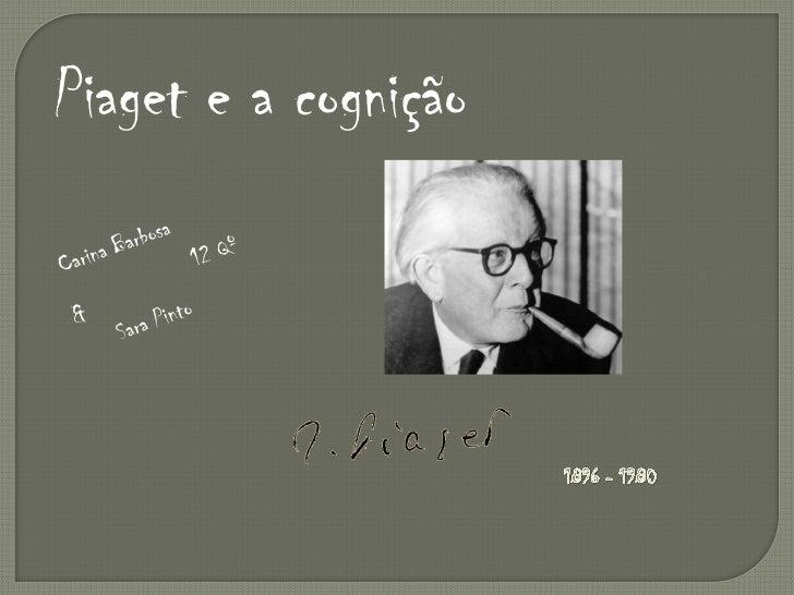 Piaget e a cognição<br />Carina Barbosa<br />12 Qº<br />&<br />Sara Pinto<br />1896 - 1980<br />