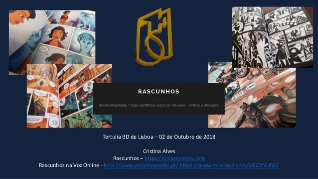 Tertúlia BD de Lisboa – 02 de Outubro de 2018 Cristina Alves Rascunhos – https://osrascunhos.com Rascunhos na Voz Online -...