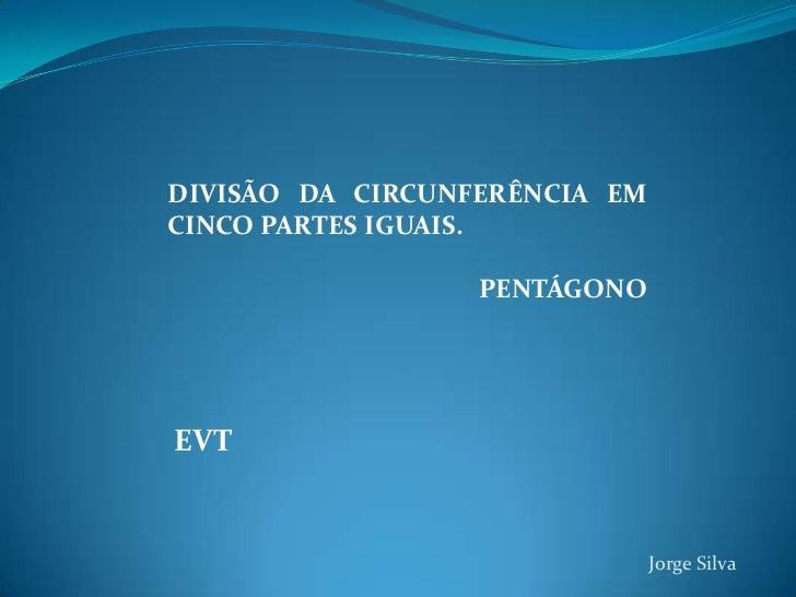 DIVISÃO DA CIRCUNFERÊNCIA EM CINCO PARTES IGUAIS.<br />PENTÁGONO<br />EVT<br />Jorge Silva<br />
