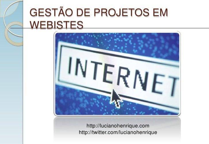 GESTÃO DE PROJETOS EM WEBISTES                http://lucianohenrique.com        http://twitter.com/lucianohenrique