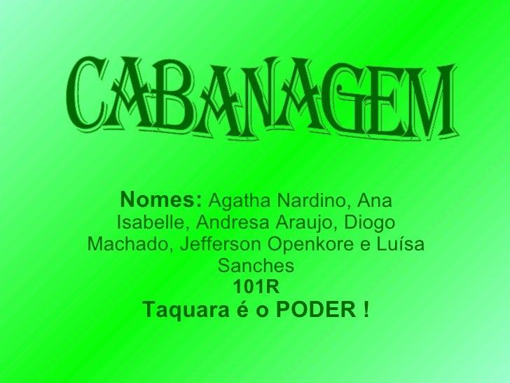 Nomes:  Agatha Nardino, Ana Isabelle, Andresa Araujo, Diogo Machado, Jefferson Openkore e Luísa Sanches 101R Taquara é o P...