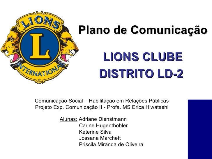 LIONS CLUBE DISTRITO LD-2   Plano de Comunicação Alunas:  Adriane Dienstmann Carine Hugenthobler Keterine Silva Jossana Ma...