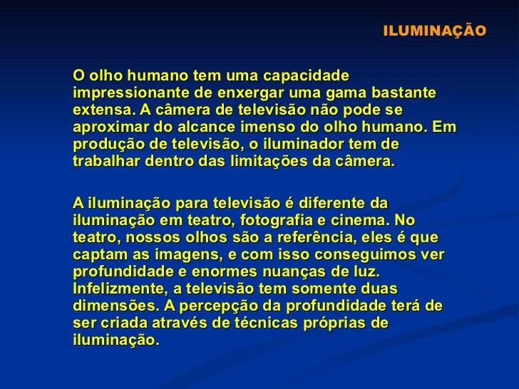 ILUMINAÇÃO O olho humano tem uma capacidade impressionante de enxergar uma gama bastante extensa. A câmera de televisão nã...