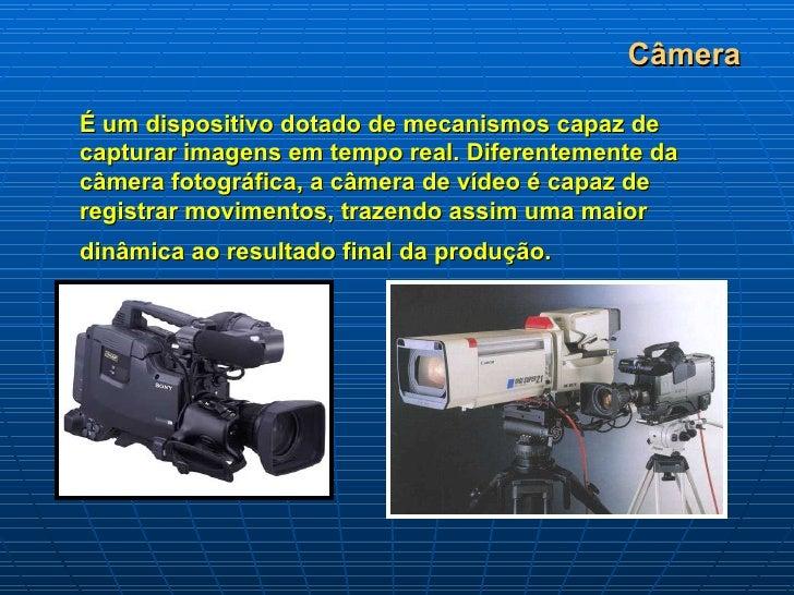 Câmera É um dispositivo dotado de mecanismos capaz de capturar imagens em tempo real. Diferentemente da câmera fotográfica...