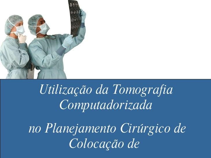 Utilização da Tomografia Computadorizada no Planejamento Cirúrgico de Colocação de  Implantes Dentários