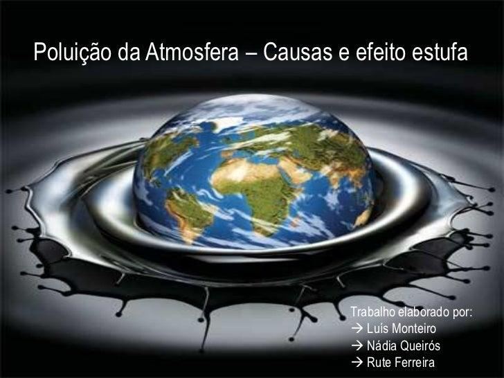 Poluição da Atmosfera – Causas e efeito estufa                                 Trabalho elaborado por:                    ...