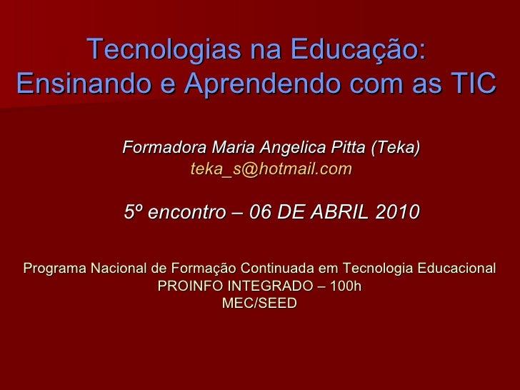 Tecnologias na Educação: Ensinando e Aprendendo com as TIC Formadora Maria Angelica Pitta (Teka) [email_address] 5º encont...