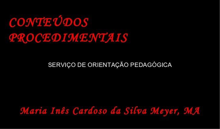 CONTEÚDOS PROCEDIMENTAIS SERVIÇO DE ORIENTAÇÃO PEDAGÓGICA Maria Inês Cardoso da Silva Meyer, MA