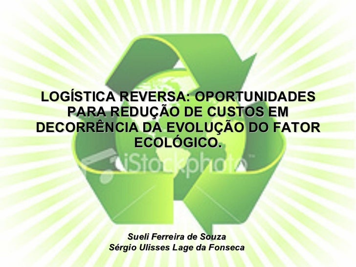 LOGÍSTICA REVERSA: OPORTUNIDADES PARA REDUÇÃO DE CUSTOS EM DECORRÊNCIA DA EVOLUÇÃO DO FATOR ECOLÓGICO. Sueli Ferreira de S...