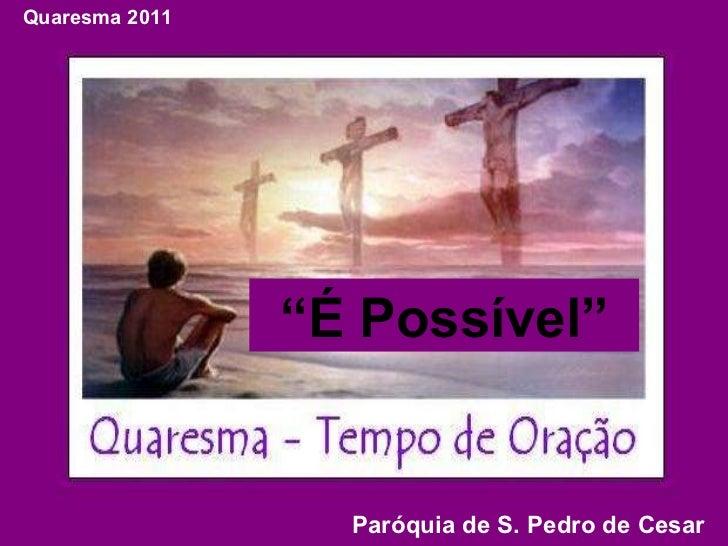 """"""" É Possível"""" Quaresma 2011 Paróquia de S. Pedro de Cesar"""