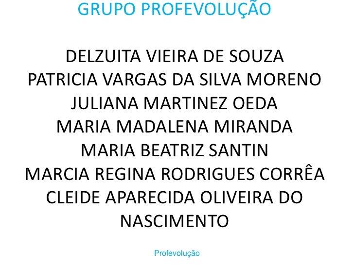 GRUPO PROFEVOLUÇÃODELZUITA VIEIRA DE SOUZAPATRICIA VARGAS DA SILVA MORENOJULIANA MARTINEZ OEDAMARIA MADALENA MIRANDAMARIA ...
