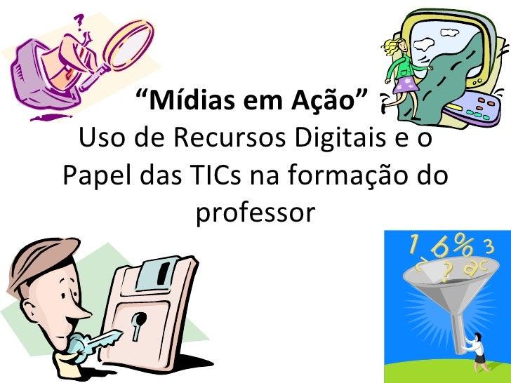 """"""" Mídias em Ação""""  Uso de Recursos Digitais e o Papel das TICs na formação do professor"""