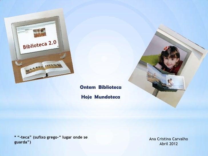 "Ontem Biblioteca                                   Hoje Mundoteca* ""-teca"" (sufixo grego-"" lugar onde se              Ana ..."