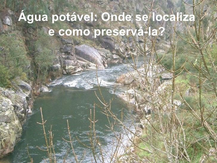 Água potável: Onde se localiza    e como preservá-la?Água Potável: Onde se localiza?