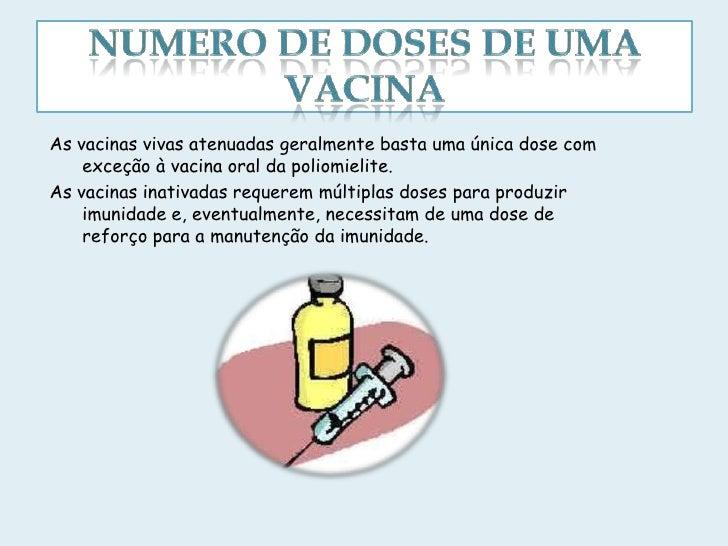 As vacinas vivas atenuadas geralmente basta uma única dose com    exceção à vacina oral da poliomielite.As vacinas inativa...