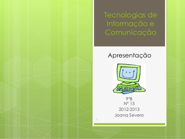 Tecnologias de     Informação e    Comunicação     Apresentação           9ºB          Nº 15        2012-2013      Joana S...