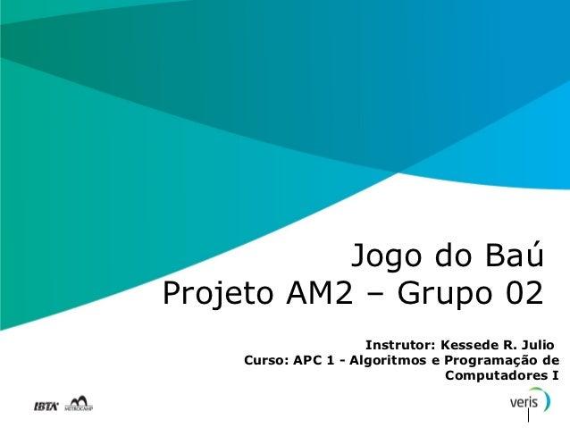Jogo do BaúProjeto AM2 – Grupo 02                     Instrutor: Kessede R. Julio    Curso: APC 1 - Algoritmos e Programaç...