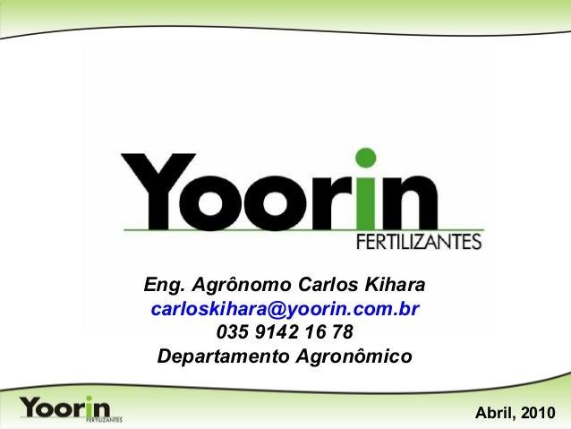 Eng. Agrônomo Carlos Kihara carloskihara@yoorin.com.br 035 9142 16 78 Departamento Agronômico Abril, 2010
