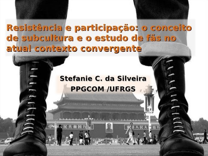Resistência e participação: o conceito de subcultura e o estudo de fãs no atual contexto convergente             Stefanie ...