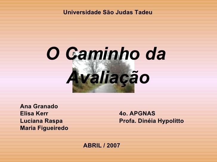 <ul><li>Universidade São Judas Tadeu </li></ul><ul><li>O Caminho da  </li></ul><ul><li>Avaliação </li></ul>Ana Granado Eli...