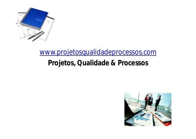 www.projetosqualidadeprocessos.com Projetos, Qualidade & Processos