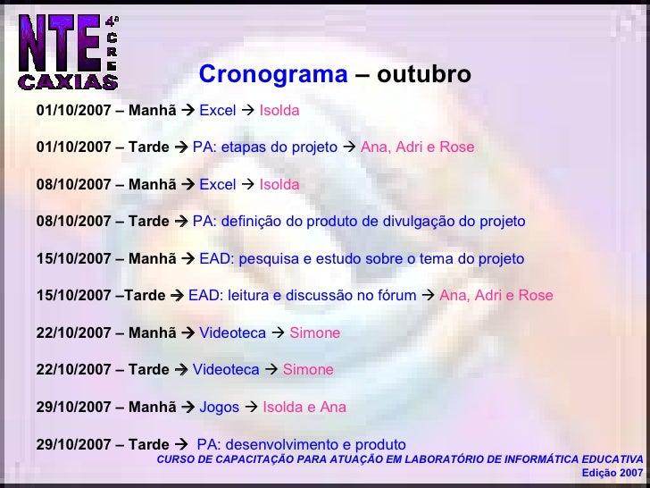 <ul><li>01/10/2007 – Manhã     Excel      Isolda </li></ul><ul><li>01/10/2007 – Tarde     PA: etapas do projeto      A...